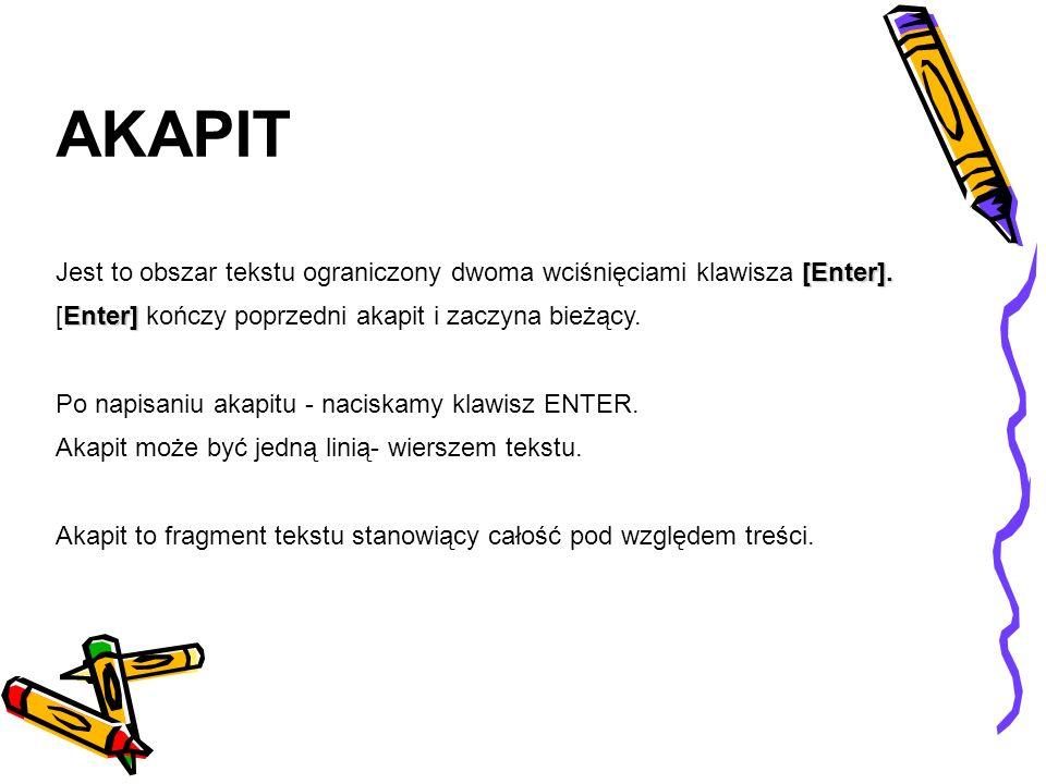 AKAPIT Jest to obszar tekstu ograniczony dwoma wciśnięciami klawisza [Enter]. [Enter] kończy poprzedni akapit i zaczyna bieżący.